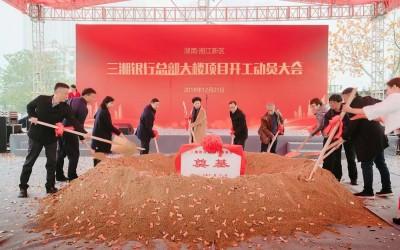 打造湖南金融新地标!三湘银行总部大楼培土奠基
